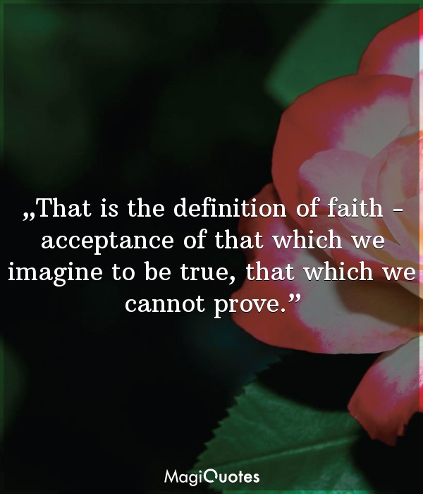 That is the definition of faith -acceptance of that which we imagine to be true