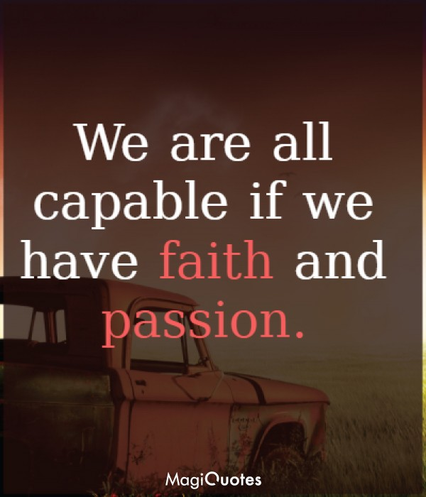 We are all capable if we have faith and passion