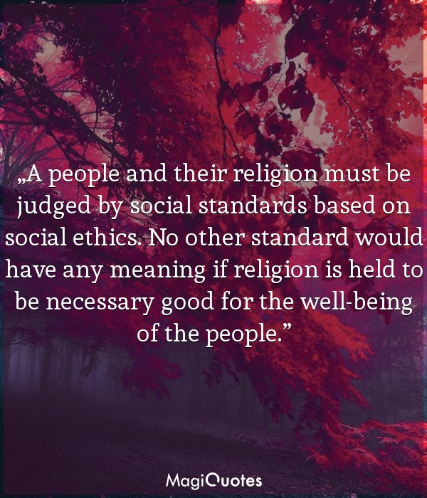A people and their religion must be judged by social standards based on social ethics