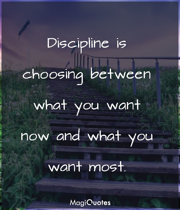 Discipline is choosing between what you want now