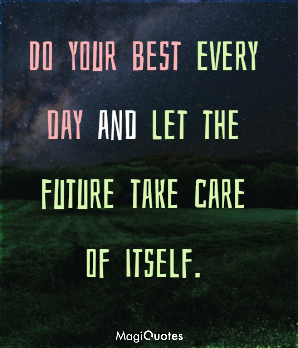 Do your best every day and let the future take care of itself
