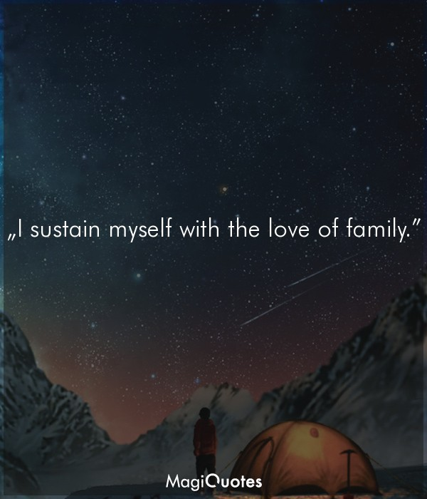 I sustain myself with the love of family.