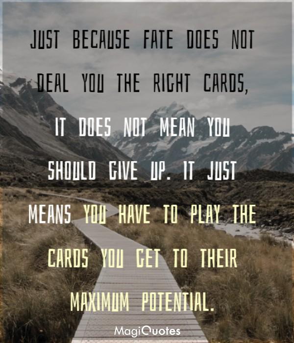 Just because Fate does not deal you the right cards