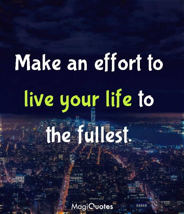 Make an effort to live your life to the fullest