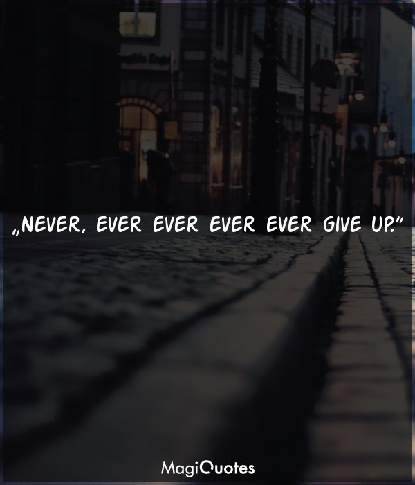 Never, ever ever ever ever give up
