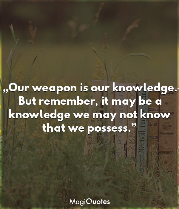 Our weapon is our knowledge