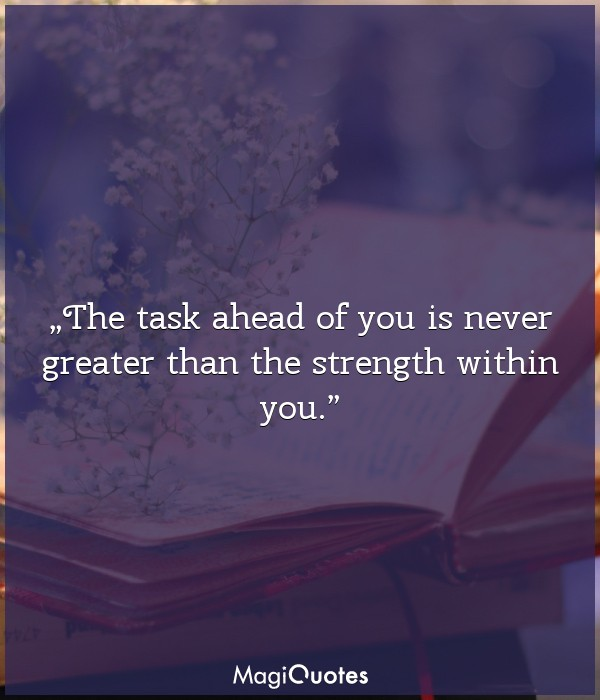 The task ahead of you is never greater than the strength within you