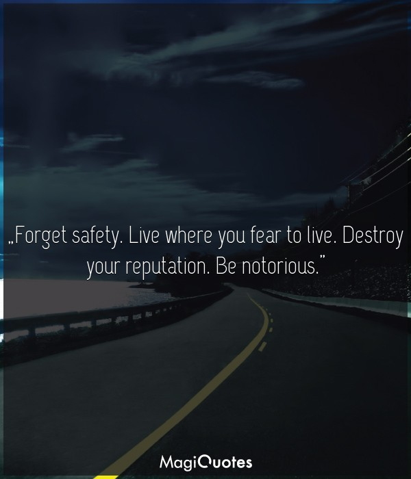 Forget safety. Live where you fear to live