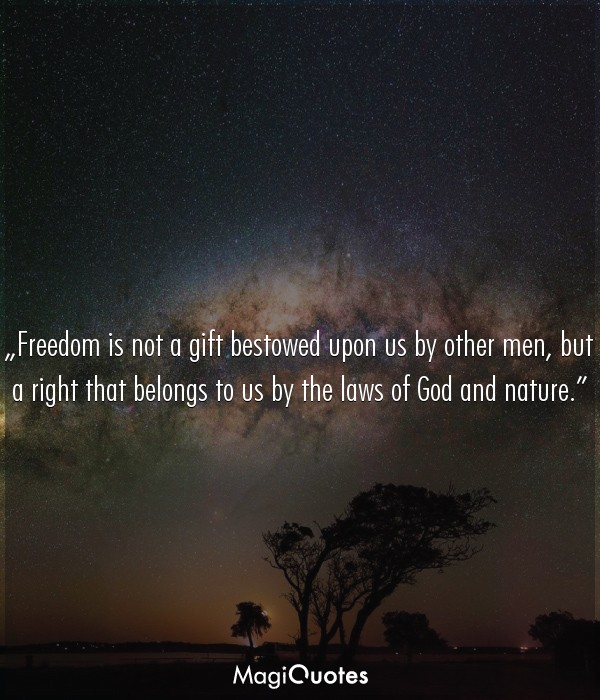 Freedom is not a gift bestowed upon us by other men