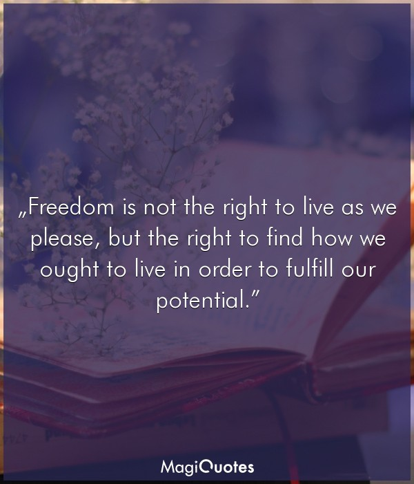Freedom is not the right to live as we please