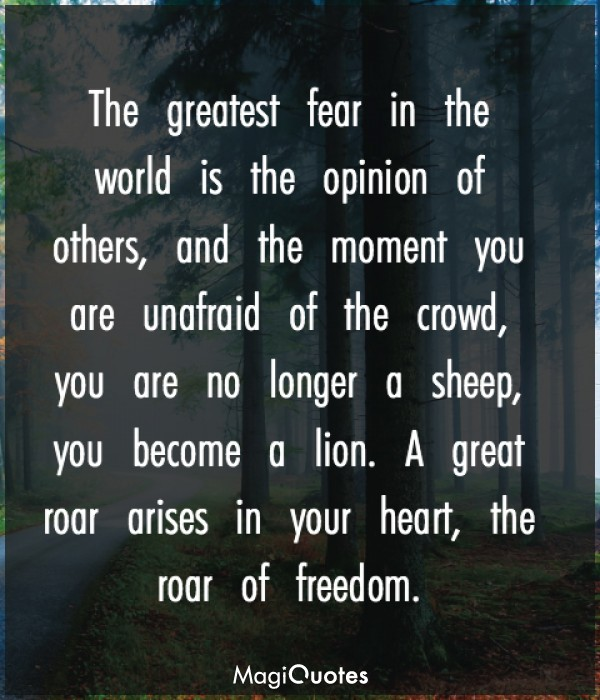 The greatest fear in the world is the opinion of others