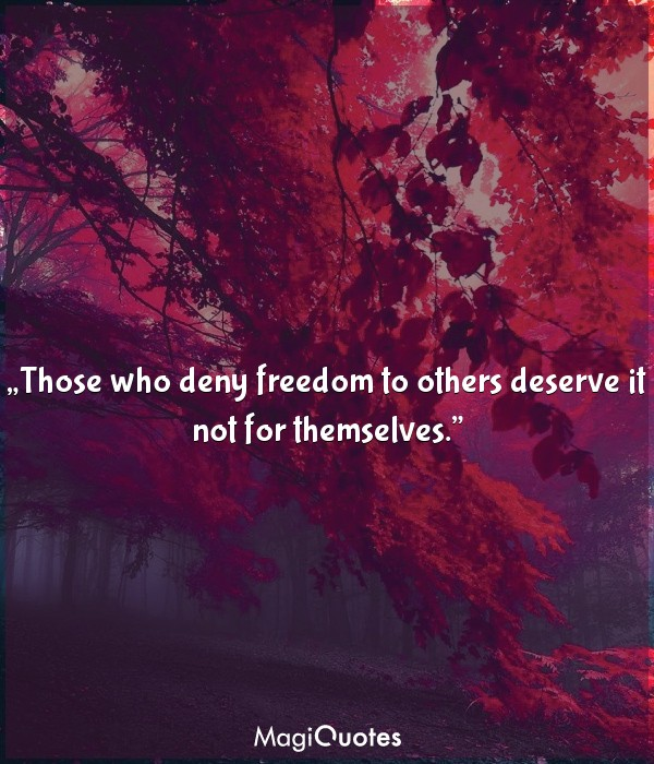 Those who deny freedom to others deserve it not for themselves