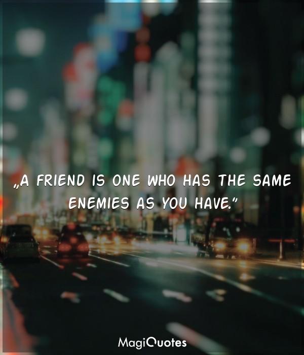 A friend is one who has the same enemies as you have