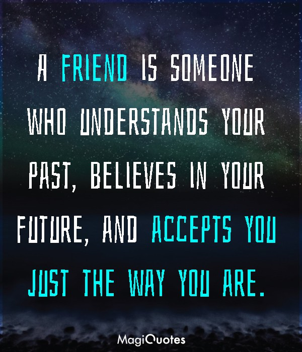 A friend is someone who understands your past