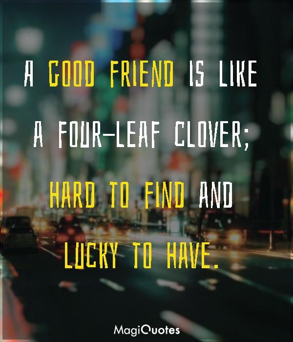 A good friend is like a four-leaf clover
