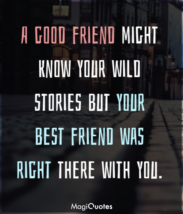 A good friend might know your wild stories