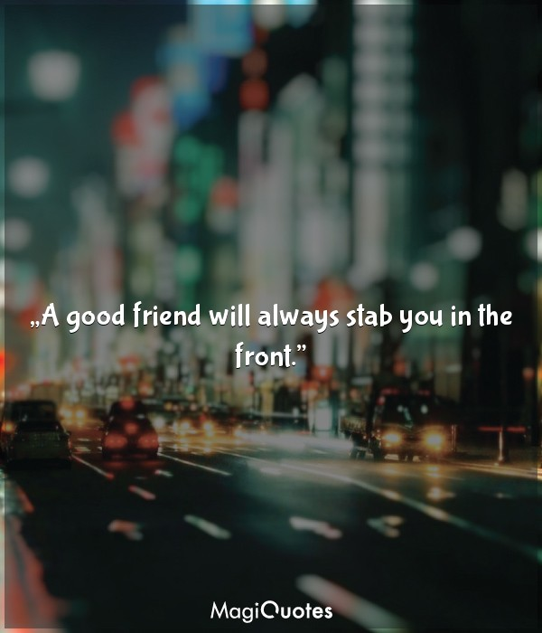 A good friend will always stab you in the front