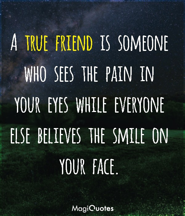 A true friend is someone who sees the pain in your eyes