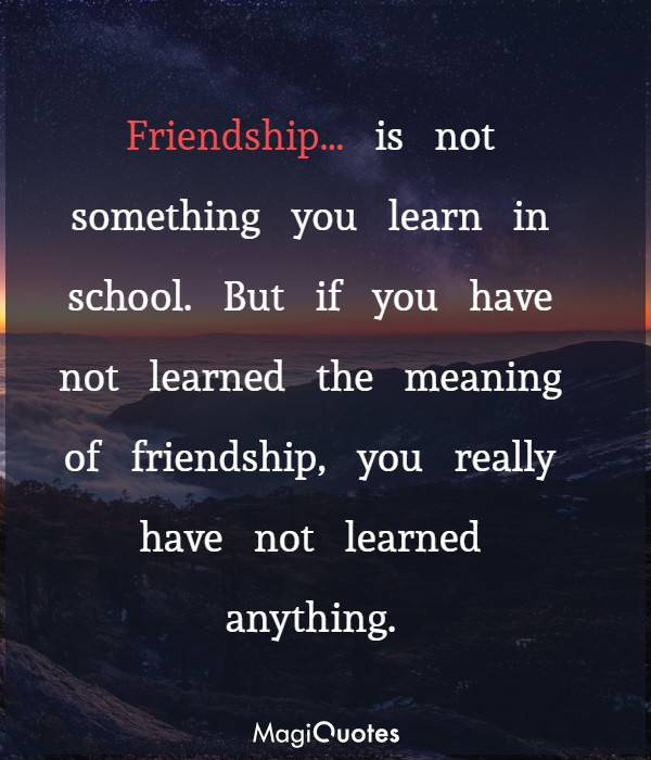 But if you have not learned the meaning of friendship