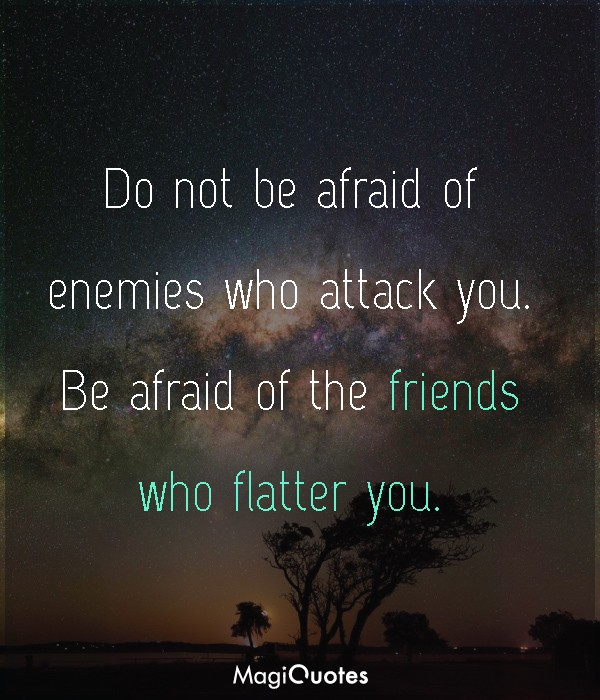 Do not be afraid of enemies who attack you