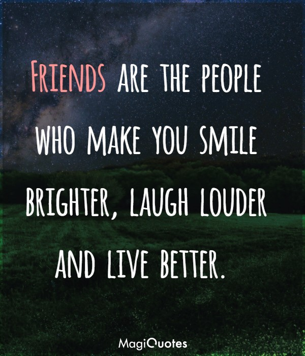 Friends are the people who make you smile brighter