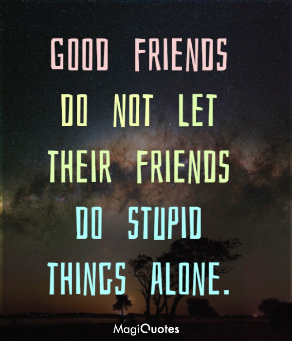 Good friends do not let their friends do stupid things alone
