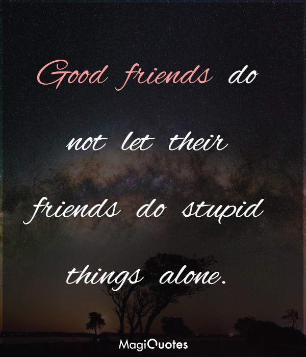 Good friends do not let their friends