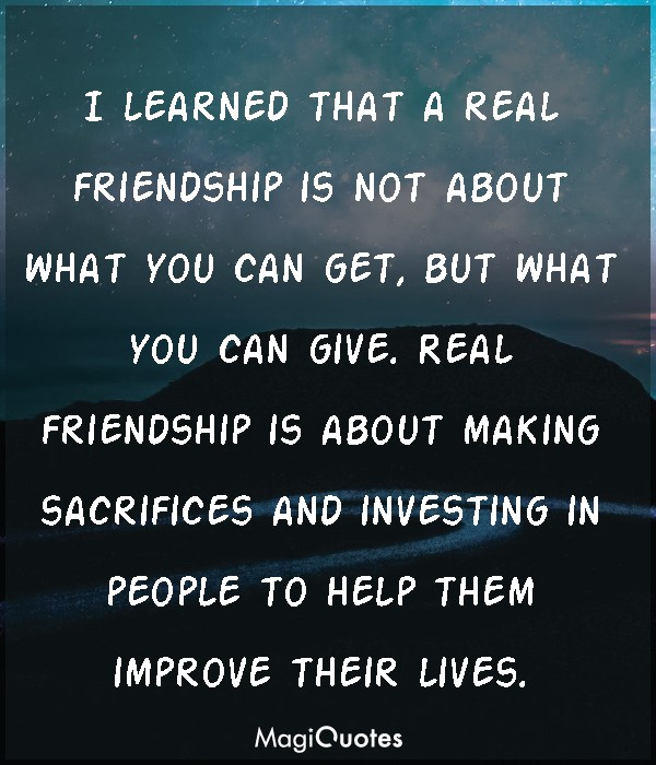 I learned that a real friendship is not about what you can get