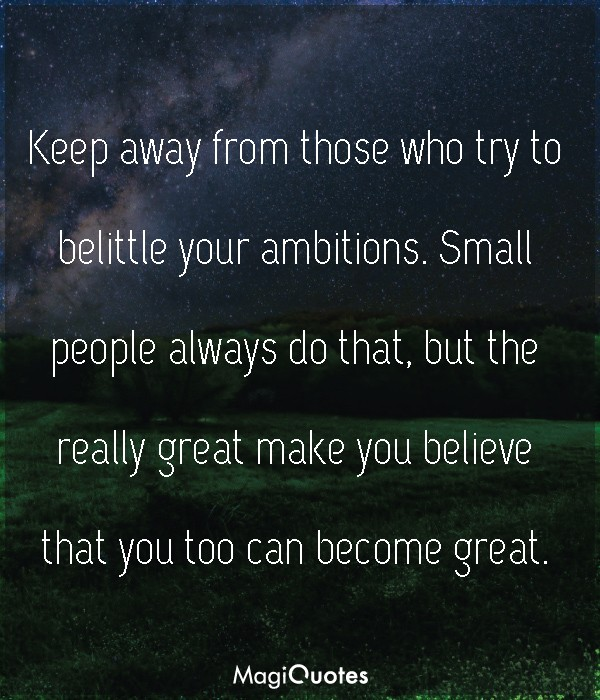 Keep away from those who try to belittle your ambitions