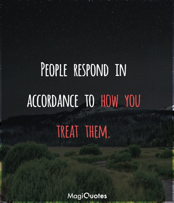 People respond in accordance to how you treat them