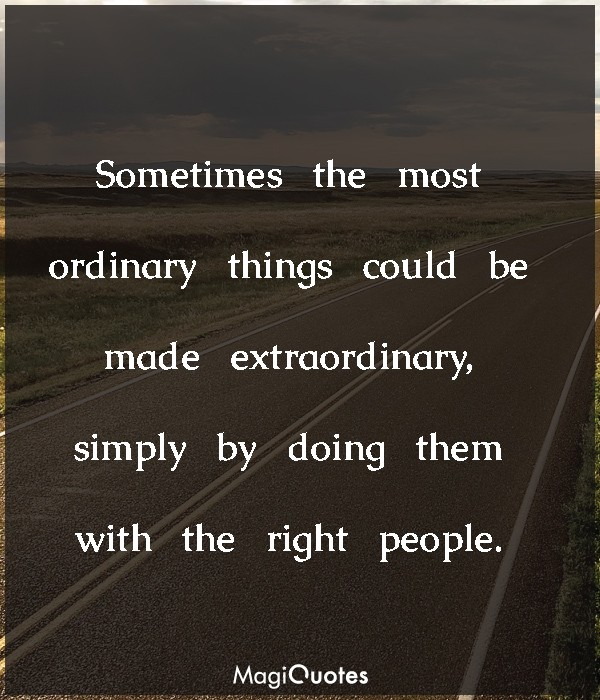 Sometimes the most ordinary things could be made extraordinary