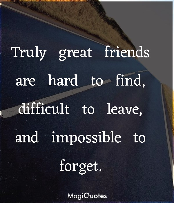 Truly great friends are hard to find