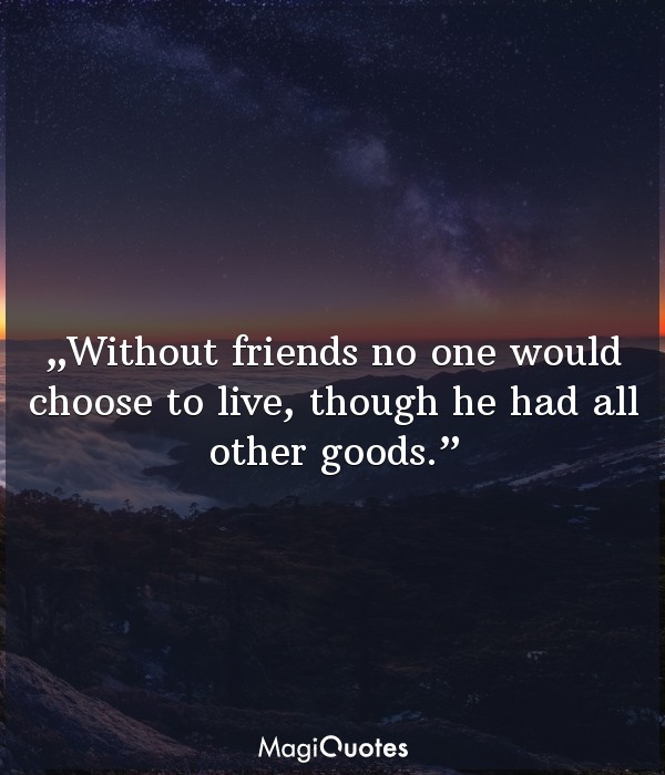 Without friends no one would choose to live