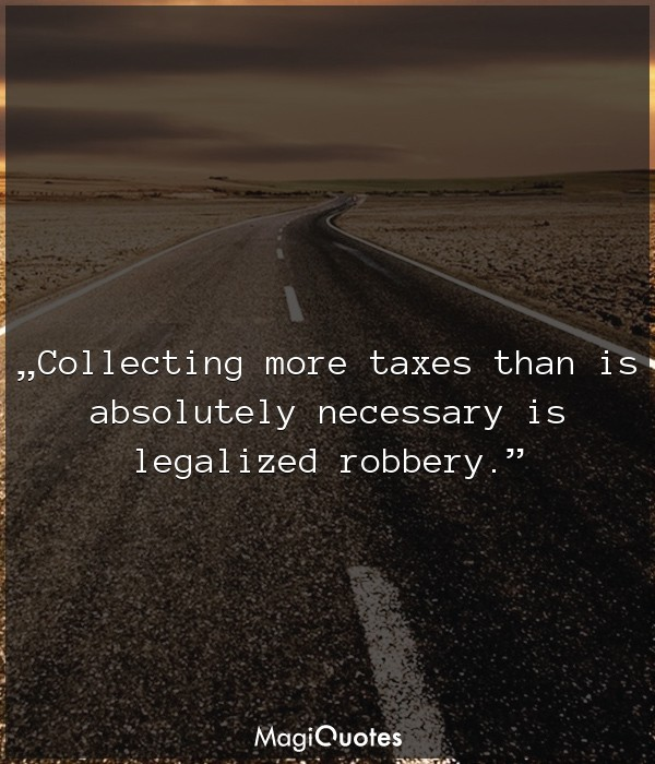 Collecting more taxes than is absolutely necessary is legalized robbery