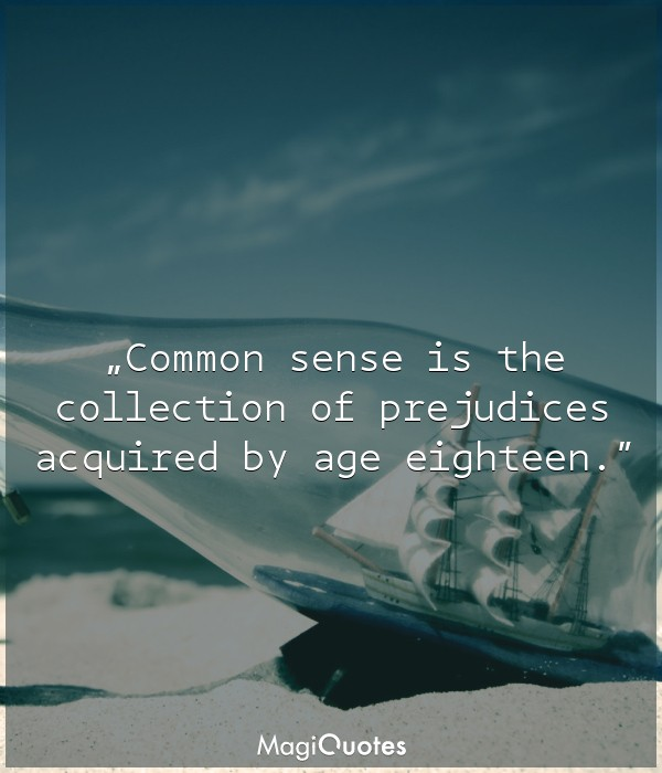 Common sense is the collection of prejudices acquired by age eighteen