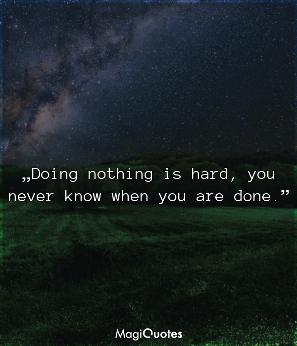 Doing nothing is hard, you never know when you are done