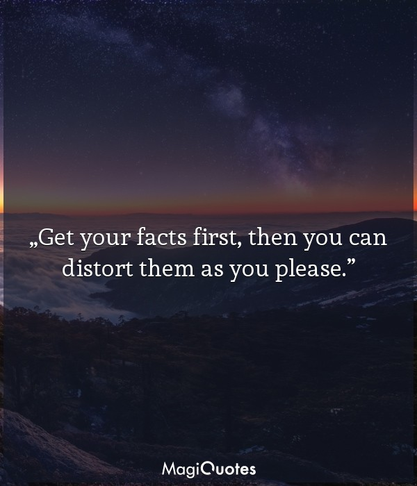 Get your facts first, then you can distort them as you please