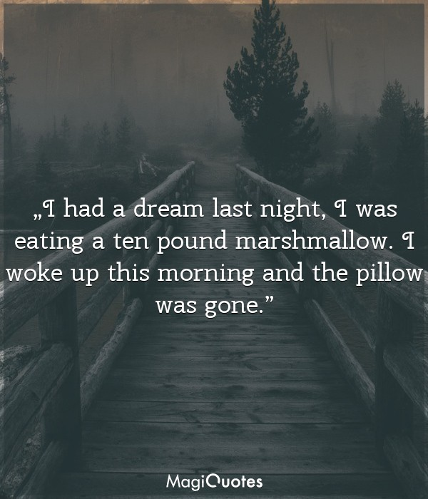 I had a dream last night, I was eating a ten pound marshmallow
