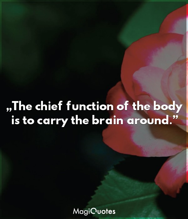 The chief function of the body is to carry the brain around