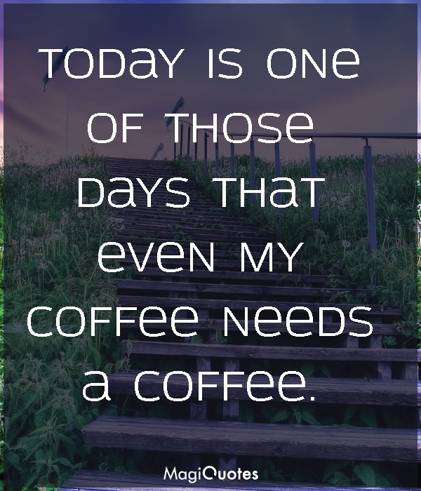 Today is one of those days that even my coffee needs a coffee