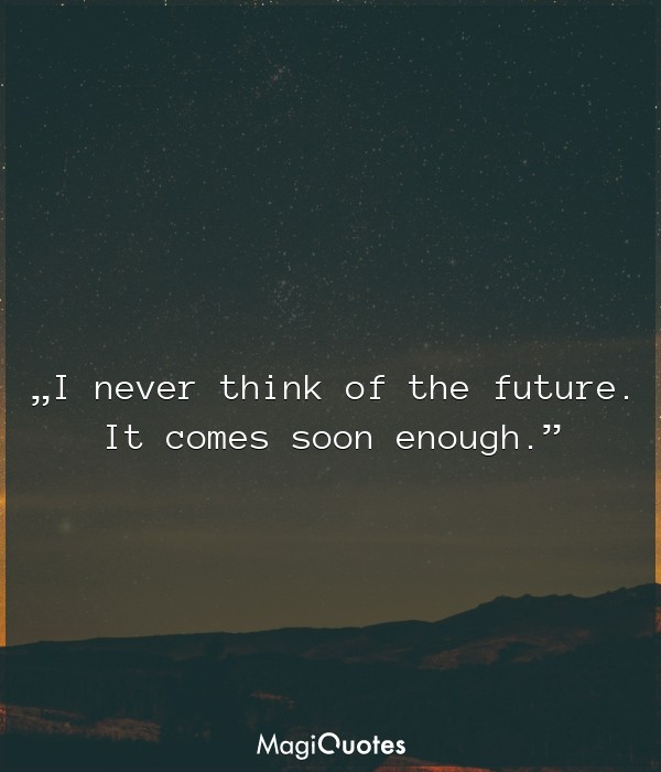 I never think of the future