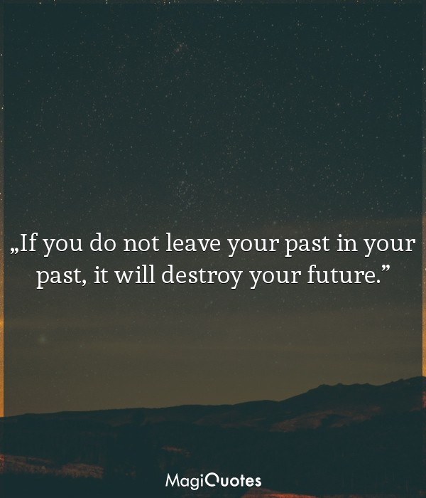If you do not leave your past in your past