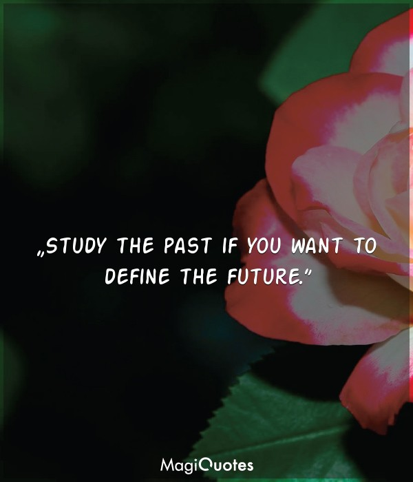 Study the past if you want to define the future