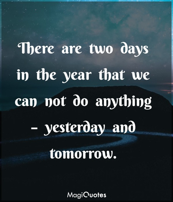 There are two days in the year that we can not do anything