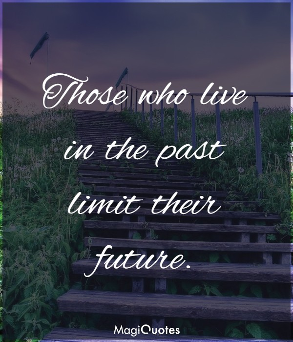 Those who live in the past limit their future