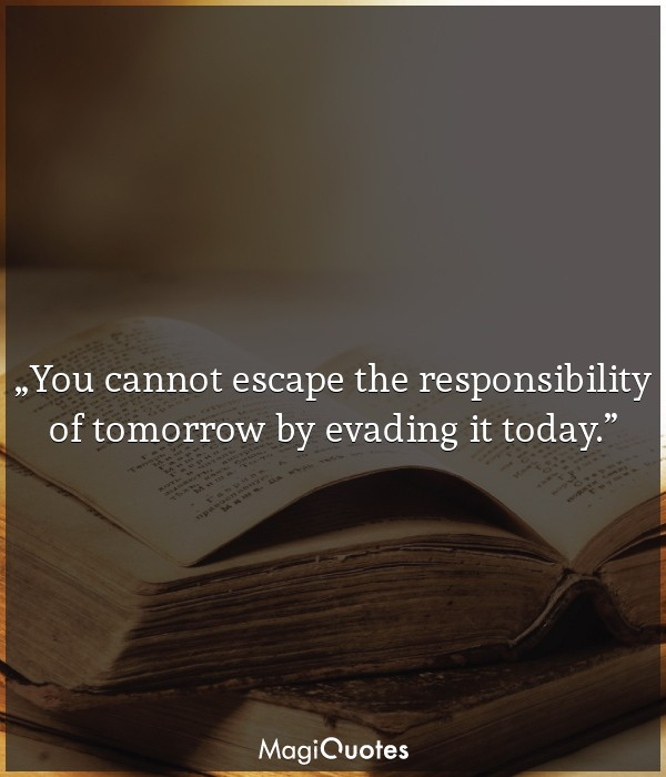 You cannot escape the responsibility of tomorrow