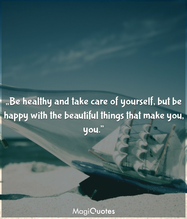 Be healthy and take care of yourself