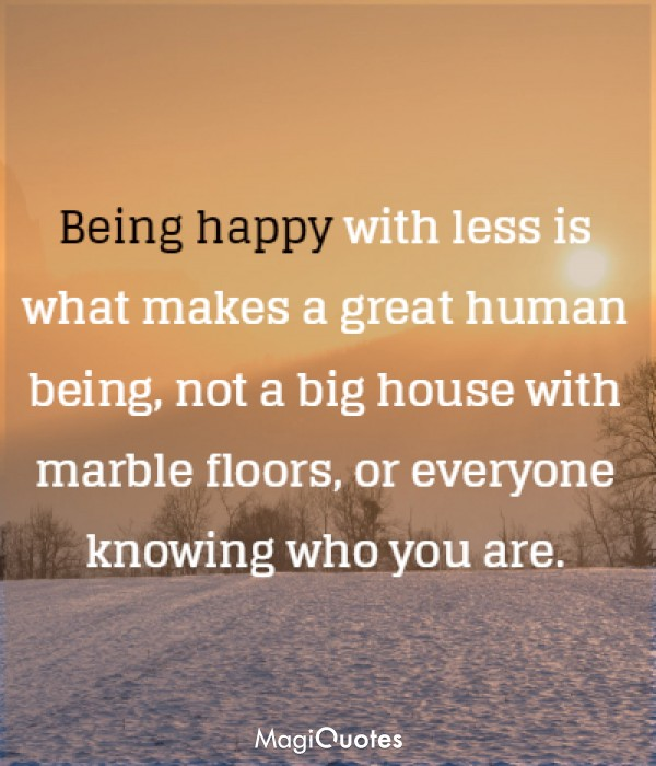 Being happy with less is what makes a great human being