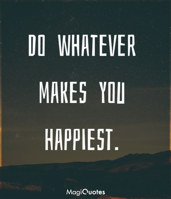Do whatever makes you happiest