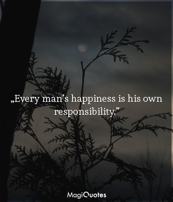 Every man's happiness is his own responsibility